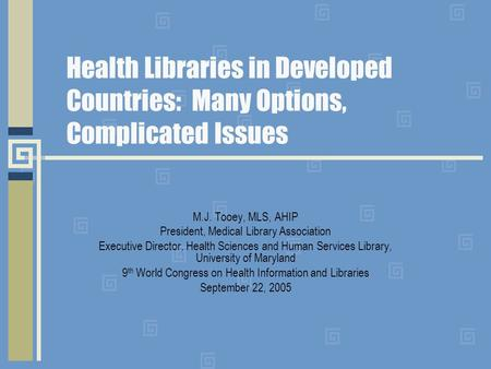 Health Libraries in Developed Countries: Many Options, Complicated Issues M.J. Tooey, MLS, AHIP President, Medical Library Association Executive Director,
