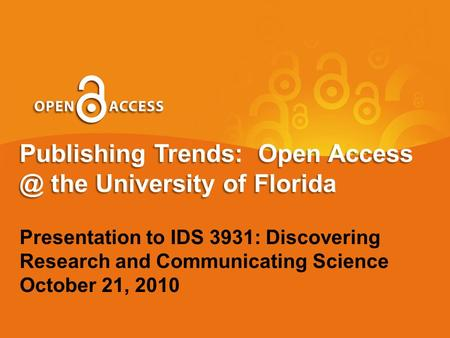 Publishing Trends: Open the University of Florida Presentation to IDS 3931: Discovering Research and Communicating Science October 21, 2010.