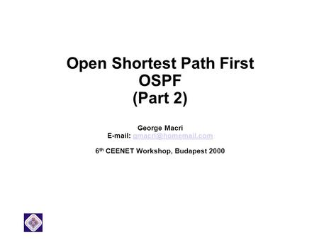 Open Shortest Path First OSPF (Part 2) George Macri   6 th CEENET Workshop, Budapest 2000.
