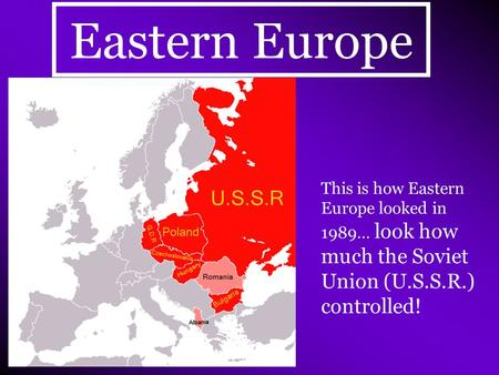 Eastern Europe This is how Eastern Europe looked in 1989… look how much the Soviet Union (U.S.S.R.) controlled!