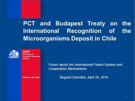 PCT and Budapest Treaty on the International Recognition of the Microorganisms Deposit in Chile 1 Bogotá-Colombia, April 24, 2014 Forum about the International.