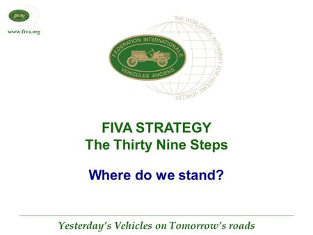 Www.fiva.org Yesterday's Vehicles on Tomorrow's roads FIVA STRATEGY The Thirty Nine Steps Where do we stand?