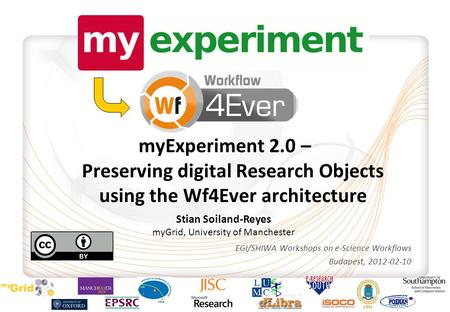 MyExperiment 2.0 – Preserving digital Research Objects using the Wf4Ever architecture EGI/SHIWA Workshops on e-Science Workflows Budapest, 2012-02-10 Stian.