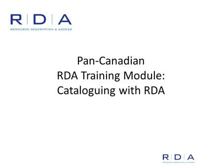 Pan-Canadian RDA Training Module: Cataloguing with RDA.