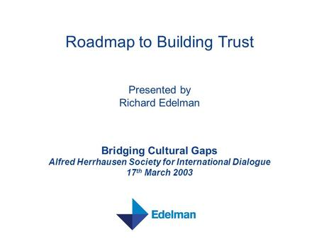 Roadmap to Building Trust Presented by Richard Edelman Bridging Cultural Gaps Alfred Herrhausen Society for International Dialogue 17 th March 2003.