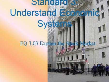 Standard 3: Understand Economic Systems EQ 3.03 Explain the Stock Market.