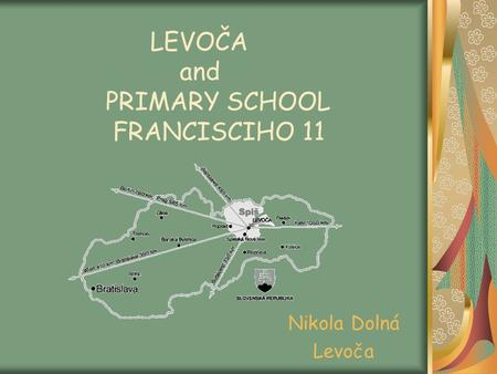 LEVOČA and PRIMARY SCHOOL FRANCISCIHO 11 Nikola Dolná Levoča.