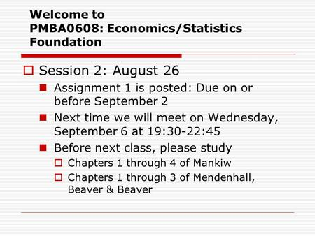 Welcome to PMBA0608: Economics/Statistics Foundation  Session 2: August 26 Assignment 1 is posted: Due on or before September 2 Next time we will meet.