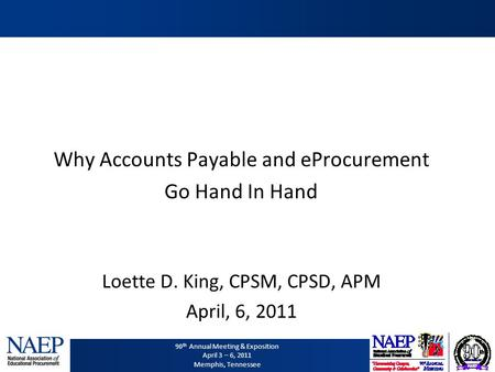 90 th Annual Meeting & Exposition April 3 – 6, 2011 Memphis, Tennessee Why Accounts Payable and eProcurement Go Hand In Hand Loette D. King, CPSM, CPSD,