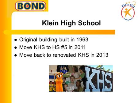 Klein High School Original building built in 1963 Move KHS to HS #5 in 2011 Move back to renovated KHS in 2013.