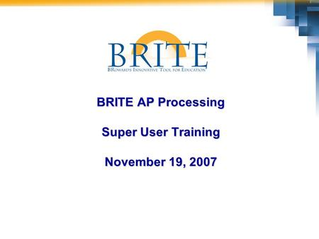 BRITE AP Processing Super User Training November 19, 2007.