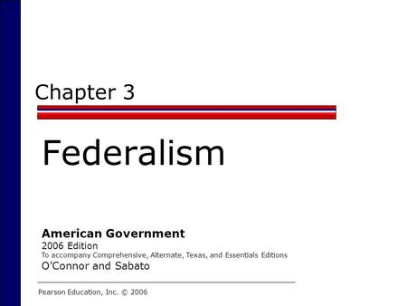Chapter 3 Federalism Pearson Education, Inc. © 2006 American Government 2006 Edition To accompany Comprehensive, Alternate, Texas, and Essentials Editions.