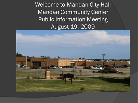 Welcome to Mandan City Hall Mandan Community Center Public Information Meeting August 19, 2009.