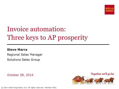 Invoice automation: Three keys to AP prosperity Steve Marra Regional Sales Manager Solutions Sales Group October 28, 2014 © 2014 Wells Fargo Bank, N.A.