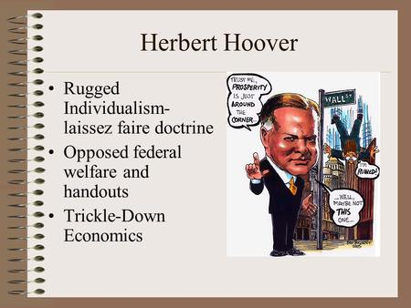 Herbert Hoover Rugged Individualism- laissez faire doctrine Opposed federal welfare and handouts Trickle-Down Economics.