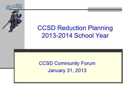 CCSD Reduction Planning 2013-2014 School Year CCSD Community Forum January 31, 2013.