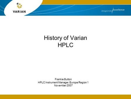 History of Varian HPLC Frankie Button HPLC Instrument Manager, Europe Region 1 November 2007.