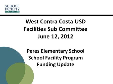 West Contra Costa USD Facilities Sub Committee June 12, 2012 Peres Elementary School School Facility Program Funding Update.