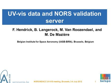 UV-vis data and NORS validation server NORS/NDACC UV-VIS meeting, Brussels, 3-4 July 2012 1 F. Hendrick, B. Langerock, M. Van Roozendael, and M. De Mazière.