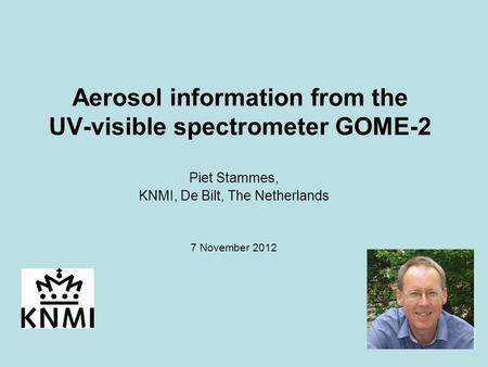 1 Aerosol information from the UV-visible spectrometer GOME-2 Piet Stammes, KNMI, De Bilt, The Netherlands 7 November 2012.