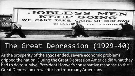 The Great Depression (1929-40) As the prosperity of the 1920s ended, severe economic problems gripped the nation. During the Great Depression America did.