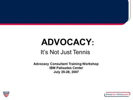 ADVOCACY : It's Not Just Tennis Advocacy Consultant Training Workshop IBM Palisades Center July 25-28, 2007.