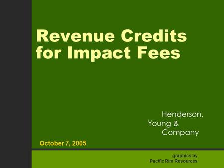 1 October 7, 2005 Henderson Young & Company Revenue Credits for Impact Fees October 7, 2005 Henderson, Young & Company graphics by Pacific Rim Resources.