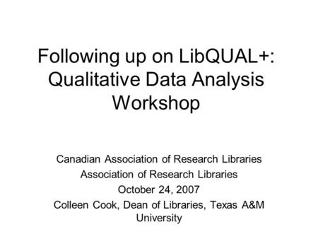 Following up on LibQUAL+: Qualitative Data Analysis Workshop Canadian Association of Research Libraries Association of Research Libraries October 24,