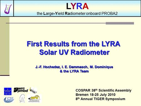 First Results from the LYRA Solar UV Radiometer J.-F. Hochedez, I. E. Dammasch, M. Dominique & the LYRA Team COSPAR 38 th Scientific Assembly Bremen 18-25.