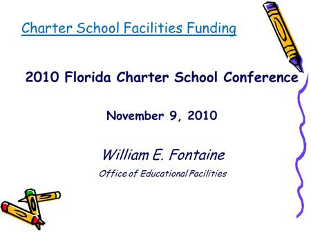 Charter School Facilities Funding 2010 Florida Charter School Conference November 9, 2010 William E. Fontaine Office of Educational Facilities.