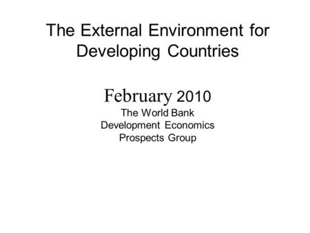 The External Environment for Developing Countries February 2010 The World Bank Development Economics Prospects Group.