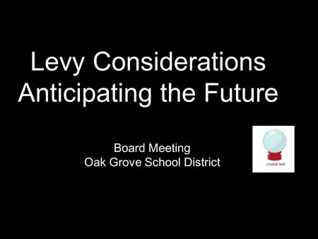 Board Meeting Oak Grove School District Levy Considerations Anticipating the Future.