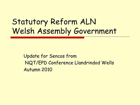Statutory Reform ALN Welsh Assembly Government Update for Sencos from NQT/EPD Conference Llandrindod Wells Autumn 2010.