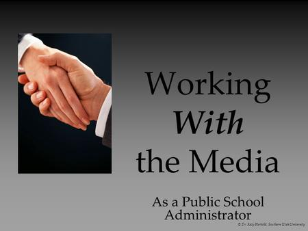 Working With the Media As a Public School Administrator © Dr. Katy Herbold, Southern Utah University.