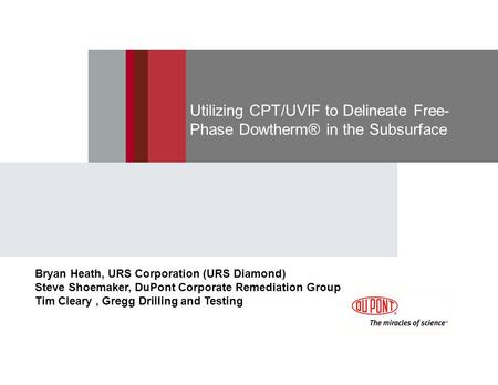 Utilizing CPT/UVIF to Delineate Free- Phase Dowtherm® in the Subsurface Bryan Heath, URS Corporation (URS Diamond) Steve Shoemaker, DuPont Corporate Remediation.