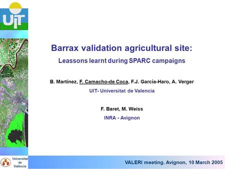 VALERI meeting, Avignon, 10 March 2005 Barrax validation agricultural site: Leassons learnt during SPARC campaigns B. Martínez, F. Camacho-de Coca, F.J.