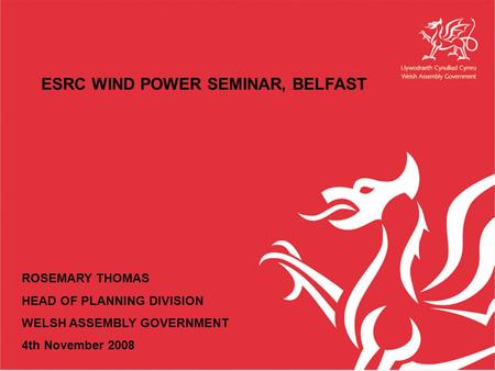 ESRC WIND POWER SEMINAR, BELFAST ROSEMARY THOMAS HEAD OF PLANNING DIVISION WELSH ASSEMBLY GOVERNMENT 4th November 2008.