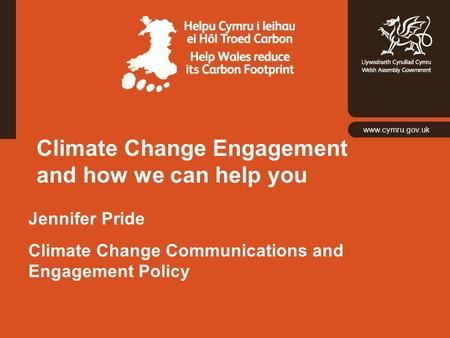 Www.cymru.gov.uk Climate Change Engagement and how we can help you Jennifer Pride Climate Change Communications and Engagement Policy.