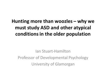 Hunting more than woozles – why we must study ASD and other atypical conditions in the older population Ian Stuart-Hamilton Professor of Developmental.