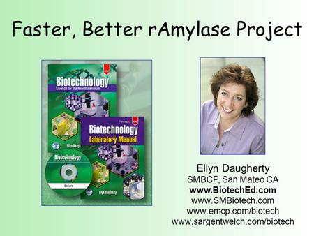 Faster, Better rAmylase Project Ellyn Daugherty SMBCP, San Mateo CA www.BiotechEd.com www.SMBiotech.com www.emcp.com/biotech www.sargentwelch.com/biotech.