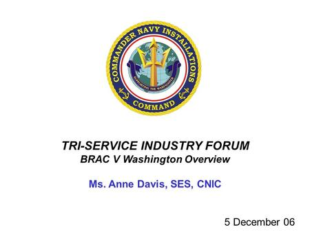 TRI-SERVICE INDUSTRY FORUM BRAC V Washington Overview Ms. Anne Davis, SES, CNIC 5 December 06.
