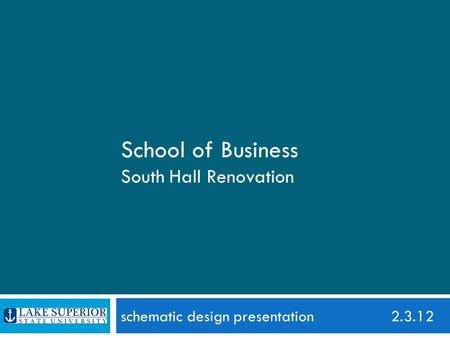 Schematic design presentation 2.3.12 School of Business South Hall Renovation.