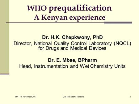 5th - 7th November 2007 Dar es Salaam, Tanzania1 WHO prequalification A Kenyan experience Dr. H.K. Chepkwony, PhD Director, National Quality Control Laboratory.