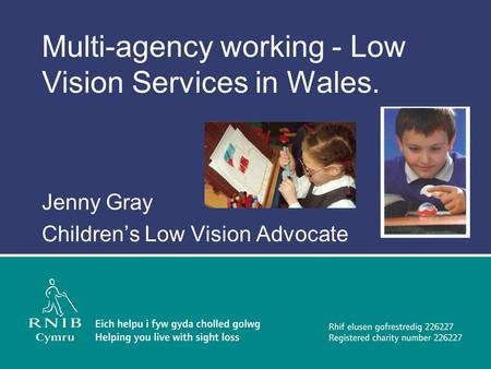 Multi-agency working - Low Vision Services in Wales. Jenny Gray Children's Low Vision Advocate.