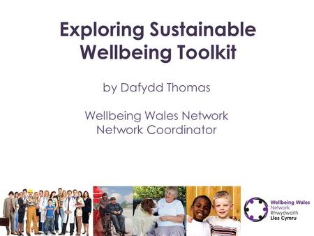 Exploring Sustainable Wellbeing Toolkit by Dafydd Thomas Wellbeing Wales Network Network Coordinator.