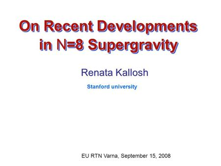 On Recent Developments in N=8 Supergravity Renata Kallosh Renata Kallosh EU RTN Varna, September 15, 2008 Stanford university.