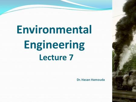 Environmental Engineering Lecture 7 Dr. Hasan Hamouda.