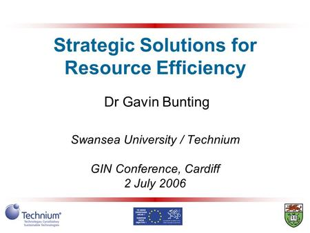 Strategic Solutions for Resource Efficiency Dr Gavin Bunting Swansea University / Technium GIN Conference, Cardiff 2 July 2006.