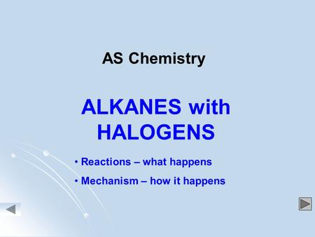 ALKANES with HALOGENS Reactions – what happens Mechanism – how it happens AS Chemistry.