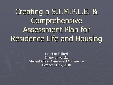 Creating a S.I.M.P.L.E. & Comprehensive Assessment Plan for Residence Life and Housing Dr. Mike Fulford Emory University Student Affairs Assessment Conference.